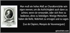 Man muß ein hohes Maß an Charakterstärke sein eigen nennen, um die Aufrichtigkeit auch dann zu achten, wenn sie verwundet, oder sich ihrer zu bedienen, ohne zu beleidigen. Wenige Menschen haben die Reife, Wahrheit zu ertragen und zu sagen. (Luc de Clapiers, Marquis de Vauvenargues)