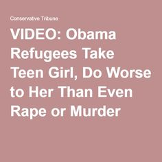05-23-2016  VIDEO: Obama Refugees Take Teen Girl, Do Worse to Her Than Even Rape or Murder