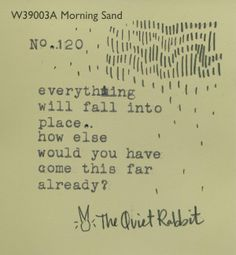 no.120 everything will fall into place. how else would you have come this far already? -the quiet rabbit