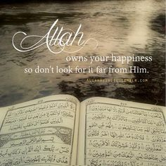 Allah owns your happiness so don't look for it too far from Him.