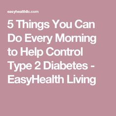 5 Things You Can Do Every Morning to Help Control Type 2 Diabetes - EasyHealth Living