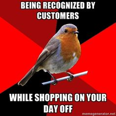 i avoid the store like the plague on my day off. i work in a small town so i see random customers EVERYWHERE.