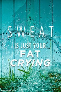 This is a good motivational statement. I wish I could believe it though. I sweat like a man and definitely don't think it's my fat crying.
