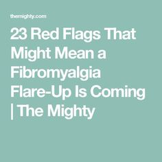23 Red Flags That Might Mean a Fibromyalgia Flare-Up Is Coming | The Mighty