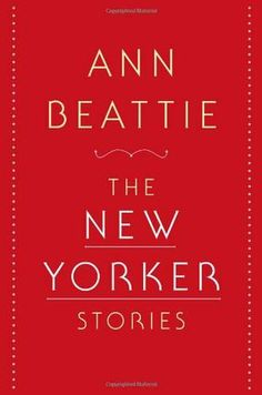THE NEW YORKER STORIES by Ann Beattie | Kirkus Reviews