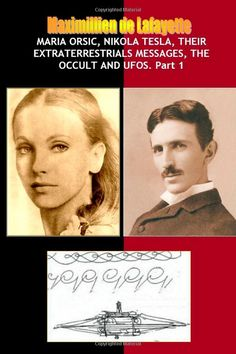 Maria Orsic, Nikola Tesla, Their Extraterrestrials Messages, Occult Ufos: Maximillien De Lafayette: