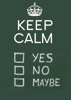 Keep calm... yes, no, maybe