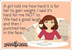 Ha ha ha! I don't hate those chicks struggling with being too thin. I don't. 'Cause that would be wrong. Right?