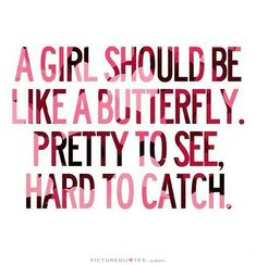 A girl should be like a butterfly. Pretty to see, hard to catch.