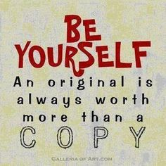 Be yourself. An original is always worth more than a copy.