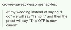 And Then fire a canon , then sail a ship with our names on it... perfect Wedding