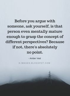 Positive Quotes : Before you argue with someone ask yourself is that person even mentally mature e. - Hall Of Quotes Wise Quotes, Quotable Quotes, Words Quotes, Quotes To Live By, Motivational Quotes, Funny Quotes, Inspirational Quotes, Sayings, Things Change Quotes
