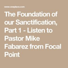 The Foundation of our Sanctification, Part 1 - Listen to Pastor Mike Fabarez from Focal Point