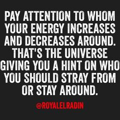 PAY ATTENTION TO WHOM YOUR ENERGY INCREASES AND DECREASES AROUND. THAT'S THE UNIVERSE GIVING YOU A HINT ON WHO YOU SHOULD STRAY FROM OR STAY AROUND.