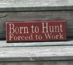 Hey, I found this really awesome Etsy listing at https://www.etsy.com/listing/108405363/born-to-hunt-forced-to-work-primitive