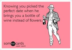 Knowing you picked the perfect date when he brings you a bottle of wine instead of flowers.