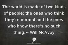 The world is made of 2 kinds of people: the ones who think they're normal and the ones who know there's no such thing. ~ Will McAvoy