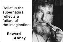 """Belief in the supernatural reflects a failure of the imagination."" — Edward Abbey https://en.wikipedia.org/wiki/Edward_Abbey 