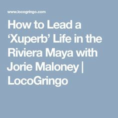 How to Lead a 'Xuperb' Life in the Riviera Maya with Jorie Maloney | LocoGringo