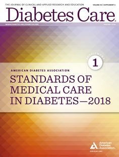 "The American Diabetes Association (ADA) ""Standards of Medical Care in Diabetes"" includes ADA's current clinical practice recommendations and is intended to provide the components of diabetes care, general treatment goals and guidelines, and tools to evaluate quality of care. Members of the ADA [Professional Practice Committee][1], a multidisciplinary expert committee, are responsible for updating the Standards of Care annually, or more frequently as warranted. For a detailed description of…"
