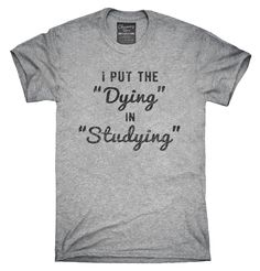 I Put The Dying In Studying T-Shirt, Hoodie, Tank Top