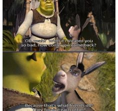 SHREK: Oh, yeah? Well, if I treated you so bad, how come you came back? DONKEY: Because that's what friends do! They forgive each other!