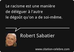 Le racisme est une manière de déléguer à l'autre le dégoût qu'on a de soi-même. Robert Sabatier.