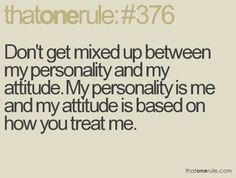 Don't get mixed up between my personality and my attitude. My personality is me and my attitude is based on how you treat me.