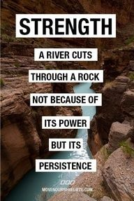 Strength- River cuts away rock not because of its power but its persistence