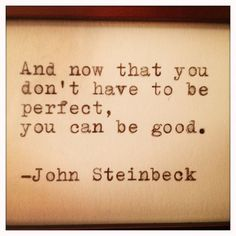 And now that you don't have to be perfect, you can be good. - John Steinbeck