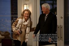 """""""I'd never worked with Meryl so mostly I felt lucky just to be in the same room with her. I was just pleased that I could perform completely with her."""" Steve Martin"""