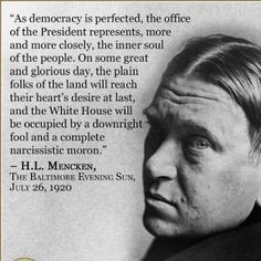 As #democracy is perfected, the office of the President represents more and more closely, the inner soul of the people. On some great and glorious day, the plain folks of the land will reach their heart's desire at last and the White House will be occupied by a downright fool and complete narcissist moron. HL Mencken. Correct sir, and  it has been that way for most of my existence.