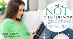 WHAT NOT TO PUT ON YOUR HIGHSCHOOL TRANSCRIPT - When preparing your high schooler's transcripts for college admission, there are a few things you simply must include (English, Math, and History, spring to mind), and several more that you can safely leave off (no matter how proud your little sprout is of them). #highschool #homeschool hedua.com