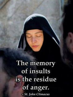 The memory of insults is the residue of anger.  St. John Climacus