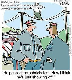 """He passed the sobriety test. Now I think he's just showing off."""