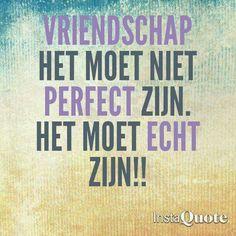 Vriendschap. Het moet niet perfect zijn. Het moet echt zijn!!