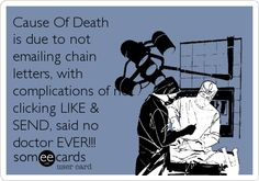 Cause Of Death is due to not emailing chain letters, with complications of not clicking LIKE & SEND, said no doctor EVER!!!