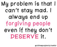 Oh my God, this is so true for me! And sometimes I really want to stay mad..., but if I really love you, I just can't!