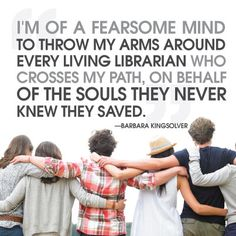 """""""I'm of a fearsome mind to throw my arms around every living librarian who crosses my path, on behalf of the souls they never knew they saved."""" -Barbara Kingsolver"""