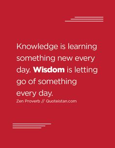 Knowledge is learning something new every day. Wisdom is letting go of something…
