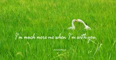 I'm much more me when I'm with you. - Anonymous ~Love Quotes
