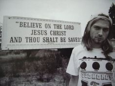 Kurt Cobain  (god didnt do him any good in the end.... jus sayn....  mena  =)