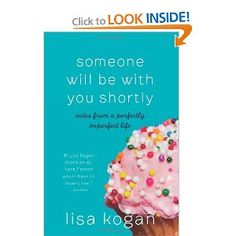 Someone Will Be with You Shortly: Notes from a Perfectly Imperfect Life: Lisa Kogan. Very fun reading. Would totally read again