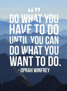 """Do what you have to do until you can do what you want to do!"" Oprah #Quotes"