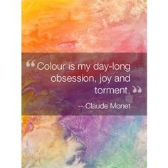"Color is my day-long obsession, joy, and torment."" -Claude Monet ... via Relatably.com"