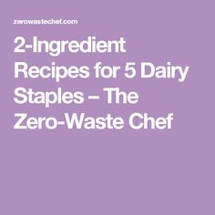 2-Ingredient Recipes for 5 Dairy Staples – The Zero-Waste Chef
