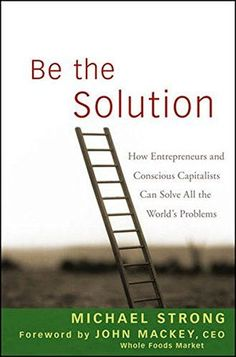 Be the Solution: How Entrepreneurs and Conscious Capitalists Can Solve All the World?s Problems