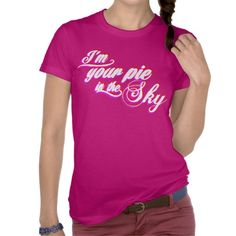 i'm your pie in the sky tee shirt