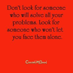 Don't look for someone who will solve all your problems. Look for someone who will never let you face them alone. www.causeurgood.com #Quotes
