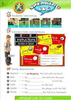 Speaking Log Only Resources for Speaking Log study. Contents-Speaking Log booklet. Contains Instructions and worksheets.  Speaking Log-Instructions: Action in Sport. Bounce the ball with one hand. Kick the ball into the goal. Jump to hit the ball. Walk to the ball. Tackle the player with the ball. Throw the ball to a teammate.